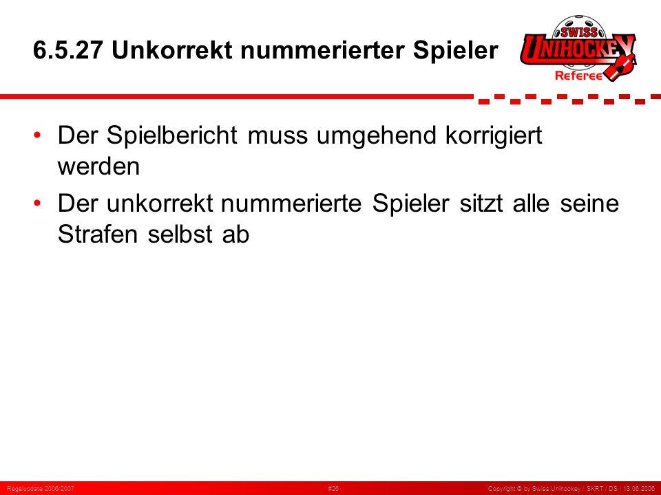 Regelupdate 2006/2007#26Copyright © by Swiss Unihockey / SKRT / DS / 18.06.2006 6.5.27 Unkorrekt nummerierter Spieler Der Spielbericht muss umgehend k