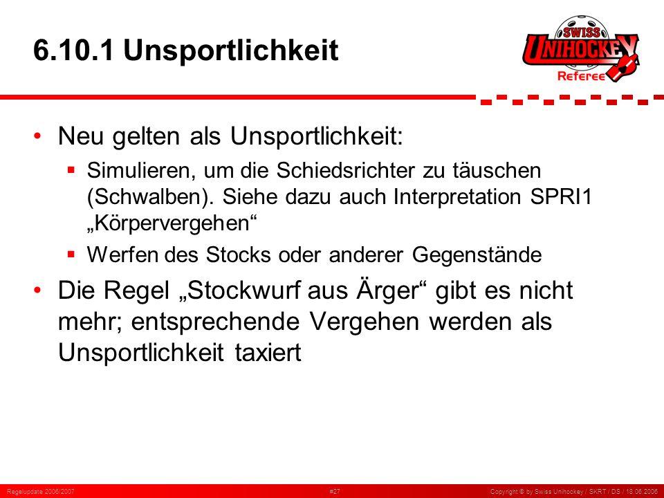 Regelupdate 2006/2007#27Copyright © by Swiss Unihockey / SKRT / DS / 18.06.2006 6.10.1 Unsportlichkeit Neu gelten als Unsportlichkeit: Simulieren, um