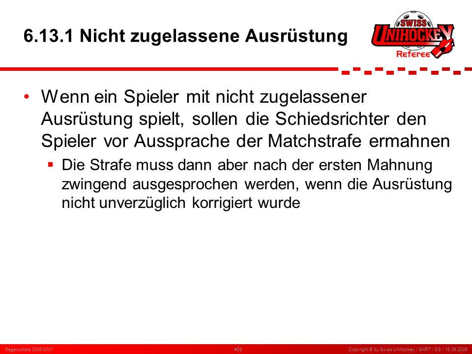 Regelupdate 2006/2007#28Copyright © by Swiss Unihockey / SKRT / DS / 18.06.2006 6.13.1 Nicht zugelassene Ausrüstung Wenn ein Spieler mit nicht zugelas