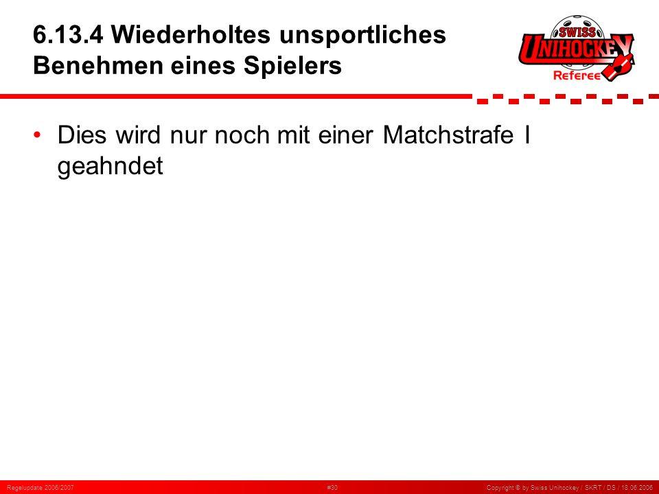 Regelupdate 2006/2007#30Copyright © by Swiss Unihockey / SKRT / DS / 18.06.2006 6.13.4 Wiederholtes unsportliches Benehmen eines Spielers Dies wird nu