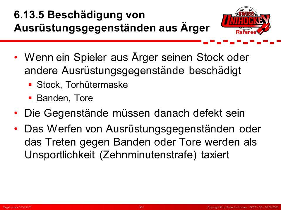 Regelupdate 2006/2007#31Copyright © by Swiss Unihockey / SKRT / DS / 18.06.2006 6.13.5 Beschädigung von Ausrüstungsgegenständen aus Ärger Wenn ein Spi
