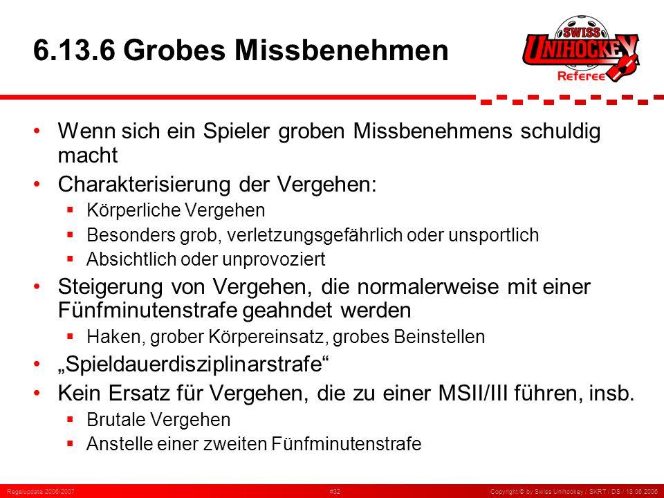 Regelupdate 2006/2007#32Copyright © by Swiss Unihockey / SKRT / DS / 18.06.2006 6.13.6 Grobes Missbenehmen Wenn sich ein Spieler groben Missbenehmens