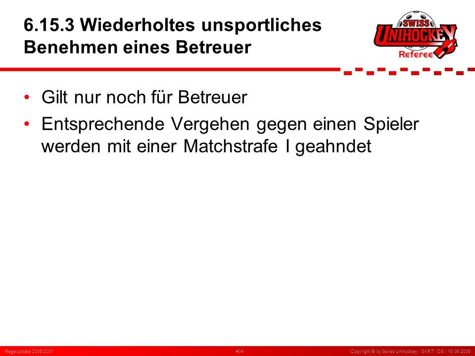 Regelupdate 2006/2007#34Copyright © by Swiss Unihockey / SKRT / DS / 18.06.2006 6.15.3 Wiederholtes unsportliches Benehmen eines Betreuer Gilt nur noc