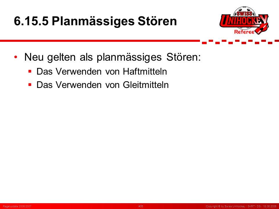 Regelupdate 2006/2007#35Copyright © by Swiss Unihockey / SKRT / DS / 18.06.2006 6.15.5 Planmässiges Stören Neu gelten als planmässiges Stören: Das Ver