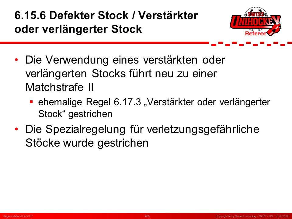 Regelupdate 2006/2007#36Copyright © by Swiss Unihockey / SKRT / DS / 18.06.2006 6.15.6 Defekter Stock / Verstärkter oder verlängerter Stock Die Verwen