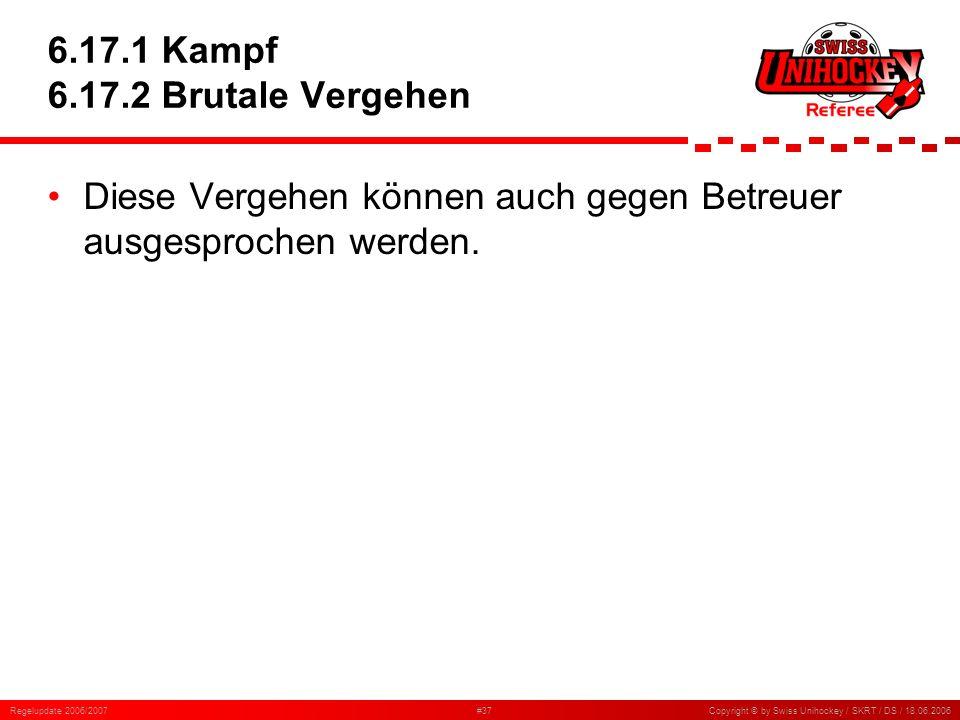 Regelupdate 2006/2007#37Copyright © by Swiss Unihockey / SKRT / DS / 18.06.2006 6.17.1 Kampf 6.17.2 Brutale Vergehen Diese Vergehen können auch gegen