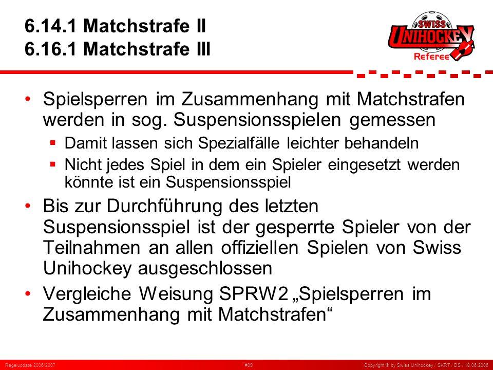 Regelupdate 2006/2007#39Copyright © by Swiss Unihockey / SKRT / DS / 18.06.2006 6.14.1 Matchstrafe II 6.16.1 Matchstrafe III Spielsperren im Zusammenh