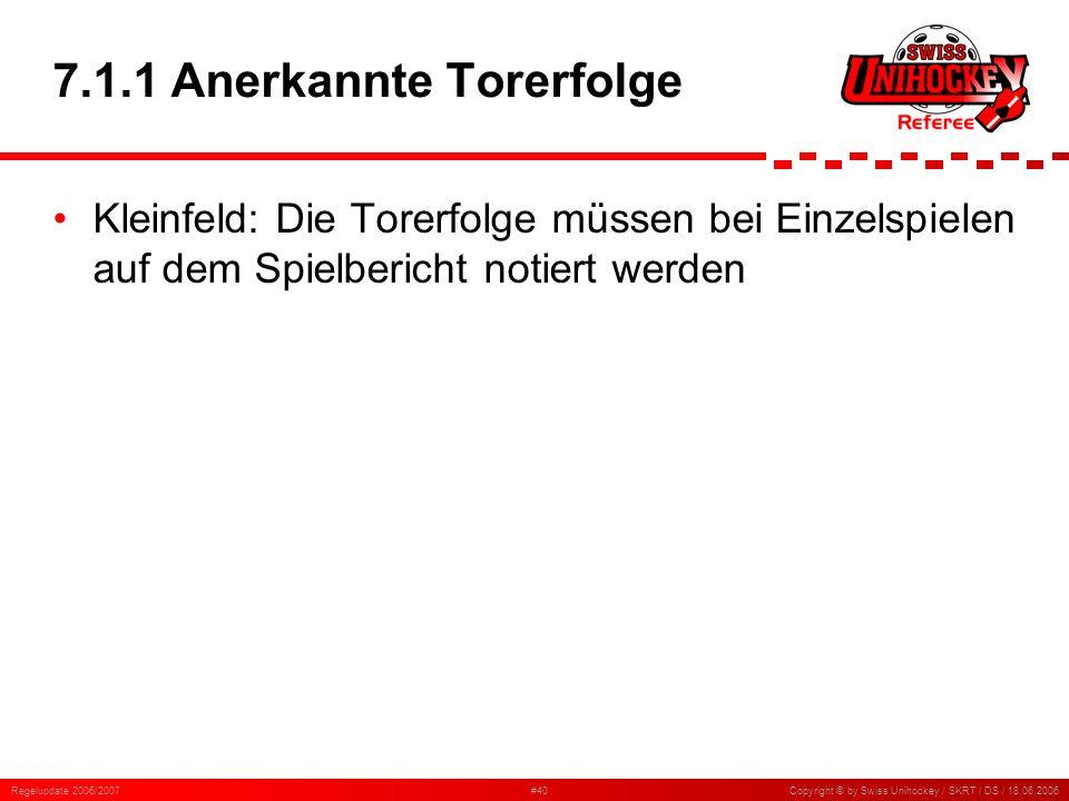 Regelupdate 2006/2007#40Copyright © by Swiss Unihockey / SKRT / DS / 18.06.2006 7.1.1 Anerkannte Torerfolge Kleinfeld: Die Torerfolge müssen bei Einze