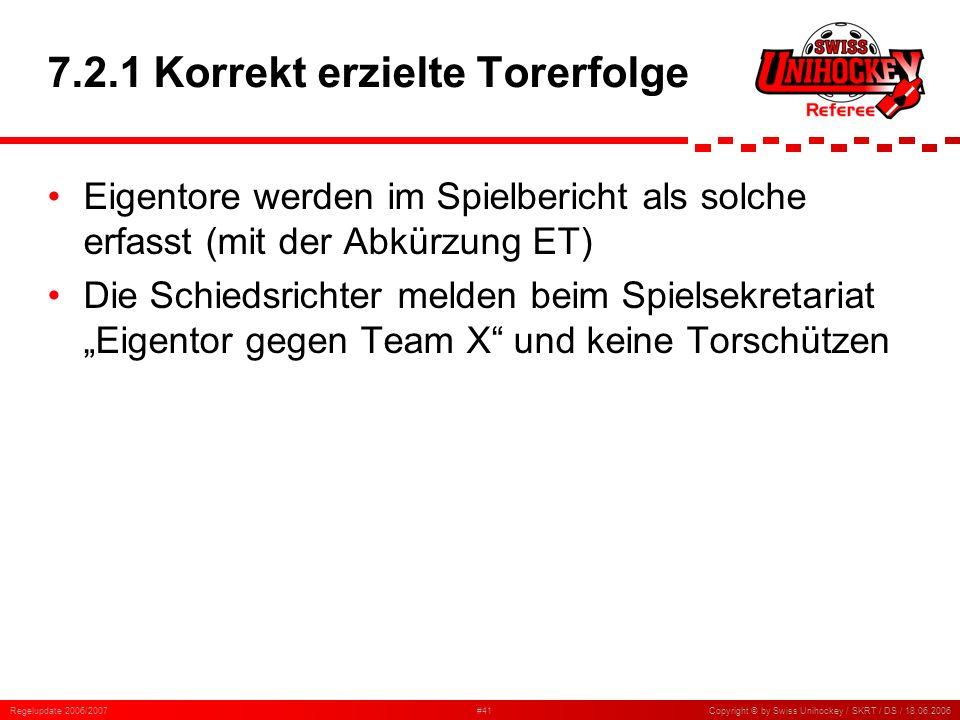 Regelupdate 2006/2007#41Copyright © by Swiss Unihockey / SKRT / DS / 18.06.2006 7.2.1 Korrekt erzielte Torerfolge Eigentore werden im Spielbericht als