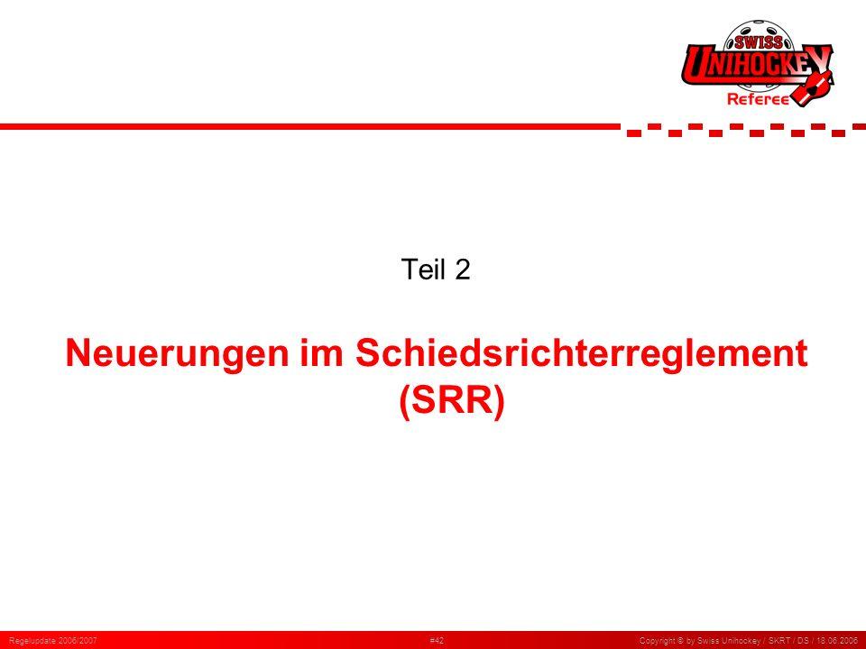 Regelupdate 2006/2007#42Copyright © by Swiss Unihockey / SKRT / DS / 18.06.2006 Teil 2 Neuerungen im Schiedsrichterreglement (SRR)