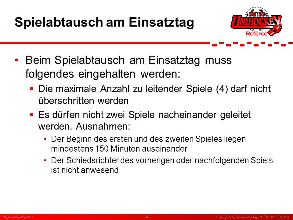 Regelupdate 2006/2007#45Copyright © by Swiss Unihockey / SKRT / DS / 18.06.2006 Spielabtausch am Einsatztag Beim Spielabtausch am Einsatztag muss folg