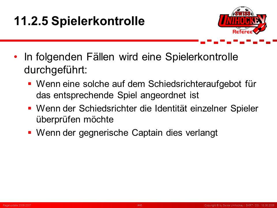 Regelupdate 2006/2007#46Copyright © by Swiss Unihockey / SKRT / DS / 18.06.2006 11.2.5 Spielerkontrolle In folgenden Fällen wird eine Spielerkontrolle