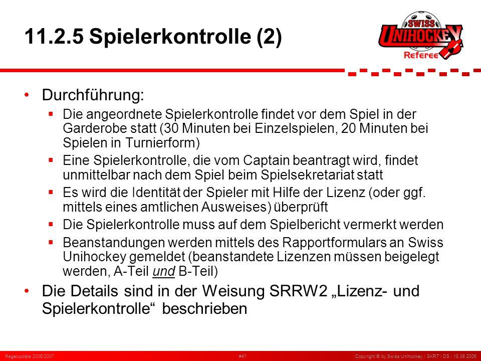 Regelupdate 2006/2007#47Copyright © by Swiss Unihockey / SKRT / DS / 18.06.2006 11.2.5 Spielerkontrolle (2) Durchführung: Die angeordnete Spielerkontr