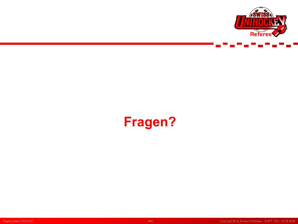 Regelupdate 2006/2007#48Copyright © by Swiss Unihockey / SKRT / DS / 18.06.2006 Fragen?