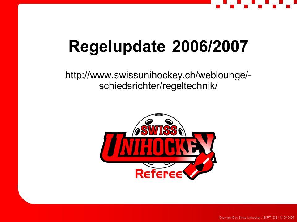 Copyright © by Swiss Unihockey / SKRT / DS / 18.06.2006 Regelupdate 2006/2007 http://www.swissunihockey.ch/weblounge/- schiedsrichter/regeltechnik/