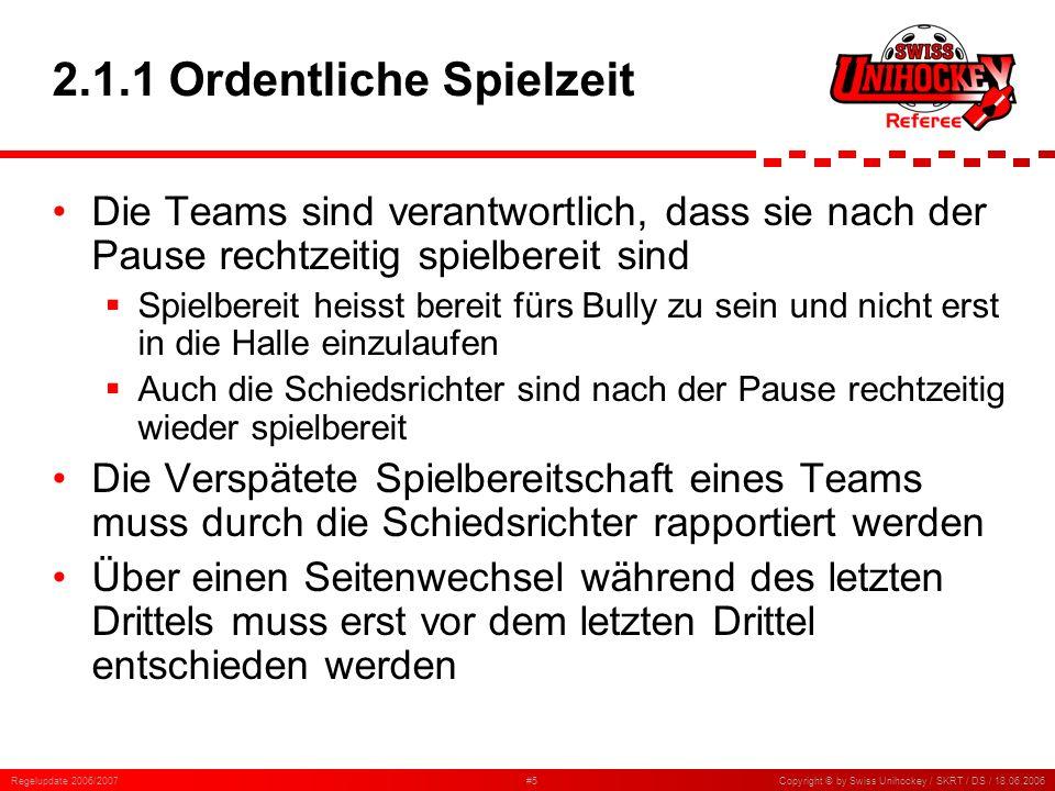 Regelupdate 2006/2007#6Copyright © by Swiss Unihockey / SKRT / DS / 18.06.2006 2.1.2 Unterbruch der Spielzeit Das Spiel wird erst nach 20 Minuten abgebrochen, wenn ein kompletter Lichtausfall die Fortsetzung des Spieles verunmöglicht