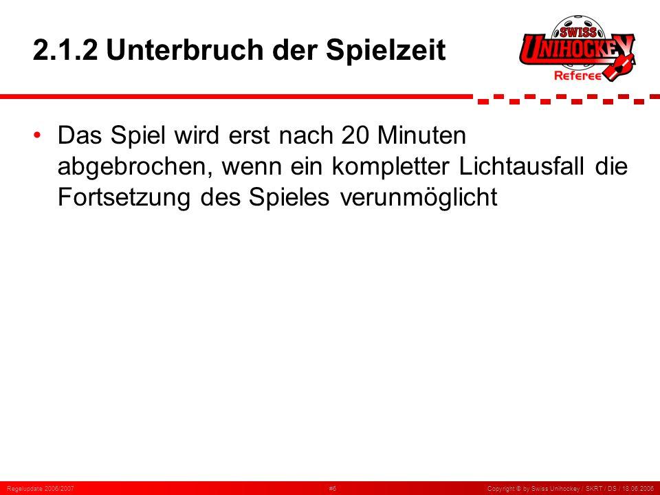 Regelupdate 2006/2007#7Copyright © by Swiss Unihockey / SKRT / DS / 18.06.2006 2.2.1 Auszeit Die Schiedsrichter müssen die Spielbereitschaft der Teams vor der Spielfortsetzung überprüfen Nach der Auszeit geht das Spiel mit derselben Ausgangssituation wie vor der Auszeit weiter