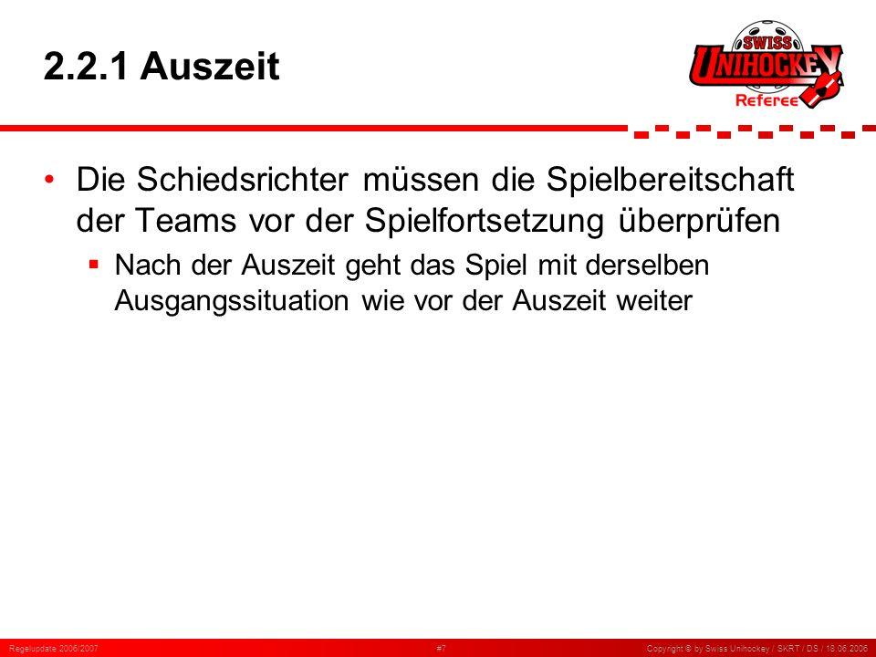Regelupdate 2006/2007#7Copyright © by Swiss Unihockey / SKRT / DS / 18.06.2006 2.2.1 Auszeit Die Schiedsrichter müssen die Spielbereitschaft der Teams