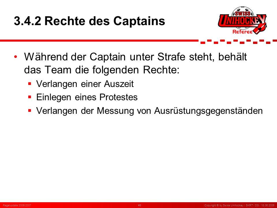 Regelupdate 2006/2007#9Copyright © by Swiss Unihockey / SKRT / DS / 18.06.2006 3.4.2 Rechte des Captains Während der Captain unter Strafe steht, behäl