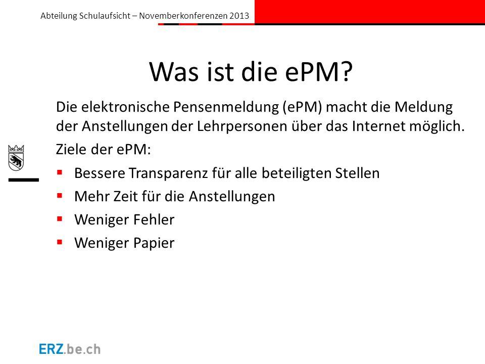 Abteilung Schulaufsicht – Novemberkonferenzen 2013 Was ist die ePM? Die elektronische Pensenmeldung (ePM) macht die Meldung der Anstellungen der Lehrp