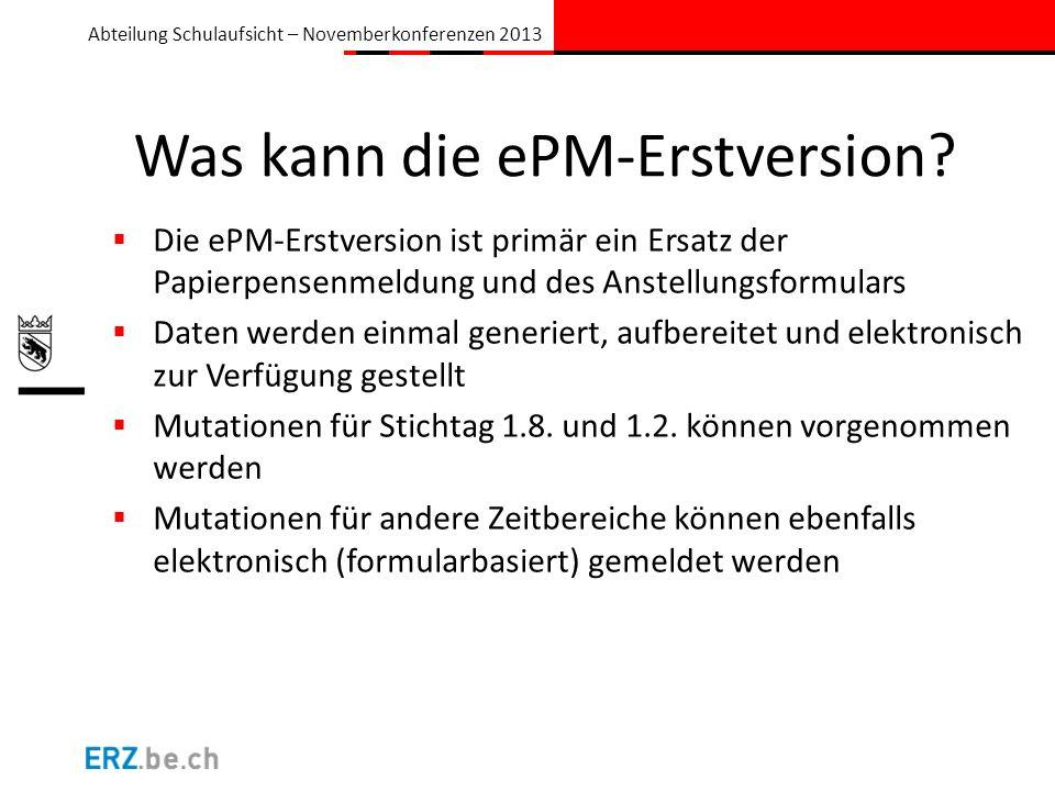 Abteilung Schulaufsicht – Novemberkonferenzen 2013 Was kann die ePM-Erstversion? Die ePM-Erstversion ist primär ein Ersatz der Papierpensenmeldung und