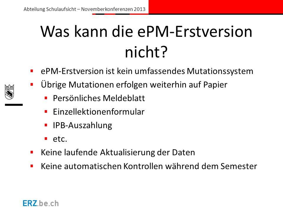 Abteilung Schulaufsicht – Novemberkonferenzen 2013 Was kann die ePM-Erstversion nicht? ePM-Erstversion ist kein umfassendes Mutationssystem Übrige Mut