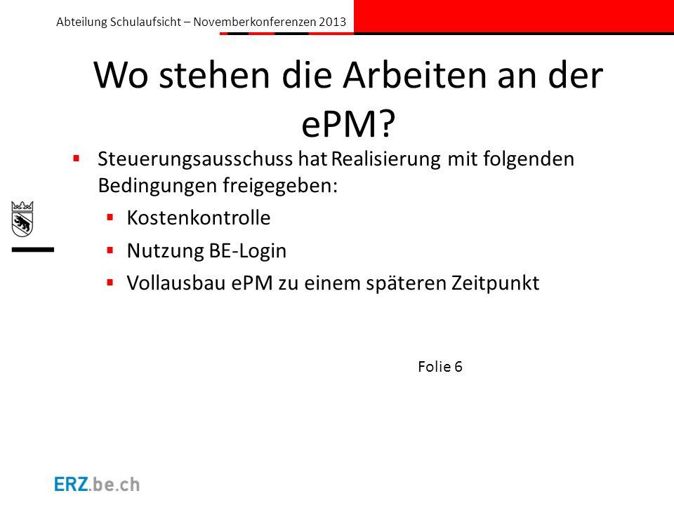Abteilung Schulaufsicht – Novemberkonferenzen 2013 Wo stehen die Arbeiten an der ePM? Steuerungsausschuss hat Realisierung mit folgenden Bedingungen f