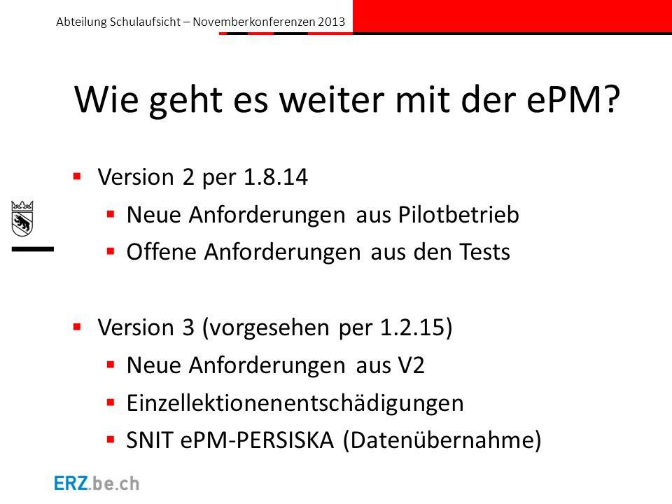 Abteilung Schulaufsicht – Novemberkonferenzen 2013 Wie geht es weiter mit der ePM? Version 2 per 1.8.14 Neue Anforderungen aus Pilotbetrieb Offene Anf