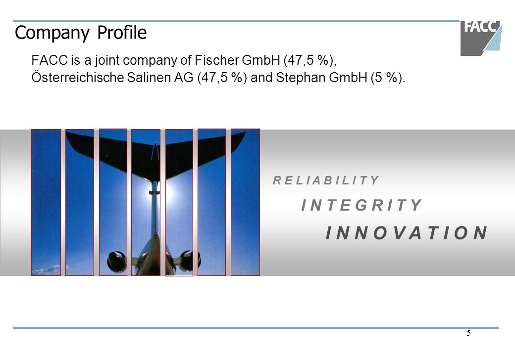 5 Company Profile FACC is a joint company of Fischer GmbH (47,5 %), Österreichische Salinen AG (47,5 %) and Stephan GmbH (5 %). R E L I A B I L I T Y