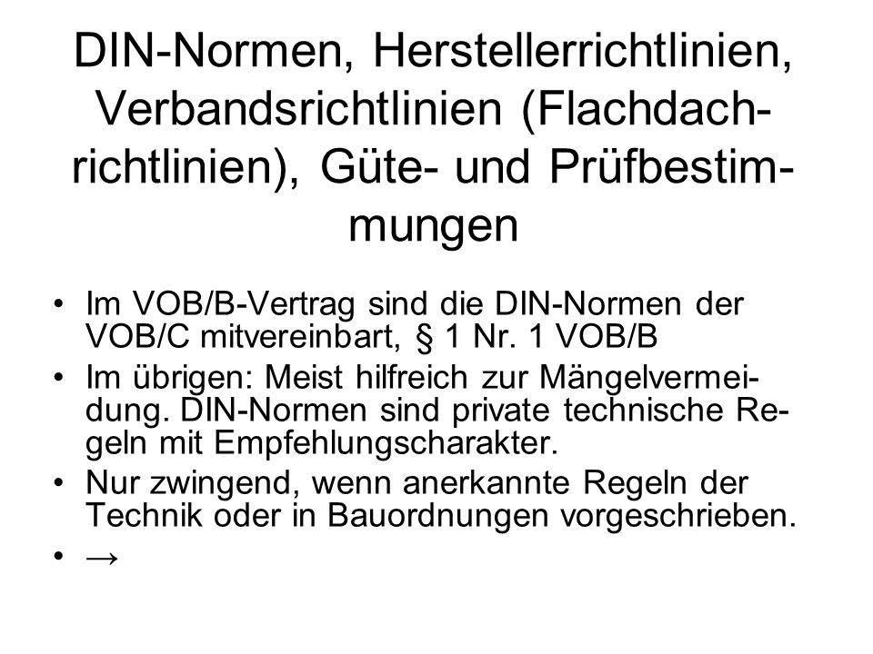 DIN-Normen, Herstellerrichtlinien, Verbandsrichtlinien (Flachdach- richtlinien), Güte- und Prüfbestim- mungen Im VOB/B-Vertrag sind die DIN-Normen der VOB/C mitvereinbart, § 1 Nr.