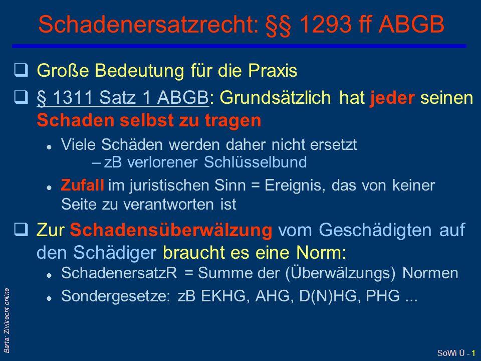 SoWi Ü - 12 Barta: Zivilrecht online Ersatz von Vermögensschäden qHöhe des Ersatzes ist abhängig vom Verschuldensgrad l §§ 1331, 1332 ABGB13311332 ABGB qBei leichter Fahrlässigkeit: l sog Schadloshaltung (§ 1323 ABGB) : Ersatz des erlittenen, positiven Schadens; § 1331 ABGB: gemeiner Wert§ 1323 ABGB § 1331 ABGB qBei grober Fahrlässigkeit oder Vorsatz: l sog volle Genugtuung = Schadloshaltung + entgangener Gewinn –Im Handelsrecht ist entgangener Gewinn schon bei leichter Fahrlässigkeit zu ersetzen: Art 8 Nr 2 EVHGBArt 8 Nr 2 EVHGB qBei Verstoß gegen ein Strafgesetz oder Handeln aus Mutwillen und Schadenfreude: § 1331 ABGB§ 1331 ABGB sog Affektionsinteresse = Wert der besonderen Vorliebe