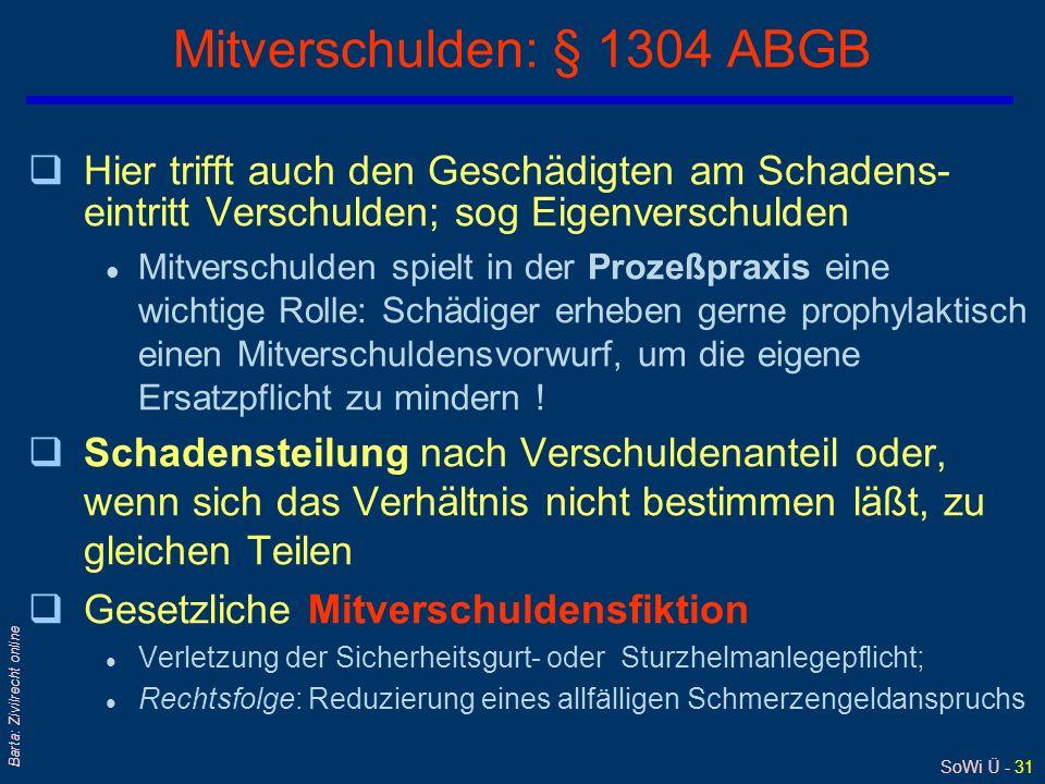 SoWi Ü - 31 Barta: Zivilrecht online Mitverschulden: § 1304 ABGB qHier trifft auch den Geschädigten am Schadens- eintritt Verschulden; sog Eigenversch