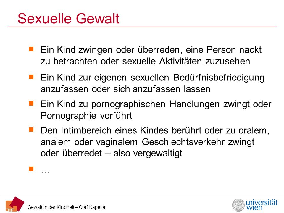 Gewalt in der Kindheit – Olaf Kapella Verurteilungen in Österreich 2011 (1) Quelle: Gerichtliche Kriminalstatistik 2011, Statistik Austria Jugendliche = 14-17-Jährige; Zahlen in Klammer Absolut Zahlen Strafbare Handlung Männer (N) Davon männliche Jugendliche (%) Frauen (N) Davon weibliche Jugendliche (%) Sexuelle Integrität und Selbstbestimmung (§ 201 – 220b StGB) Vergewaltigung9413,8% (13) 2 Geschlechtliche Nötigung2714,8% (4) 1 Schwerer sex.