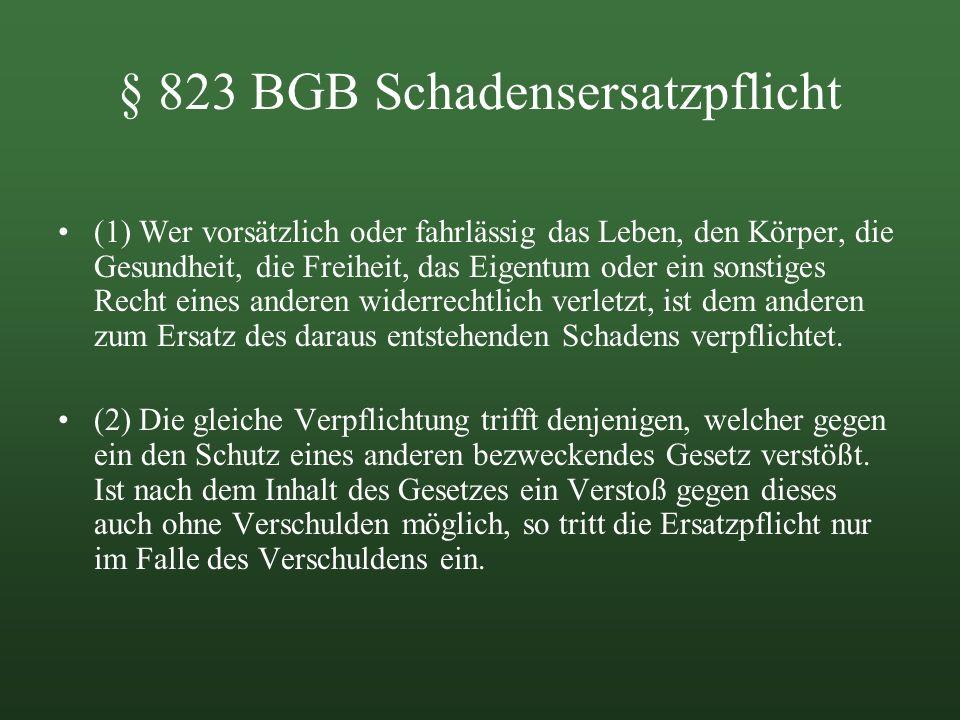 § 823 BGB Schadensersatzpflicht (1) Wer vorsätzlich oder fahrlässig das Leben, den Körper, die Gesundheit, die Freiheit, das Eigentum oder ein sonstig
