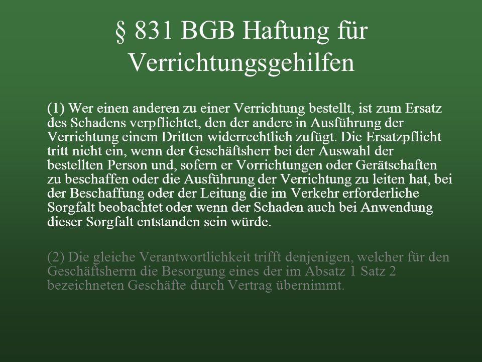 § 831 BGB Haftung für Verrichtungsgehilfen (1) Wer einen anderen zu einer Verrichtung bestellt, ist zum Ersatz des Schadens verpflichtet, den der ande