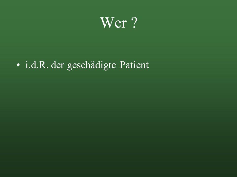 Wer ? i.d.R. der geschädigte Patient