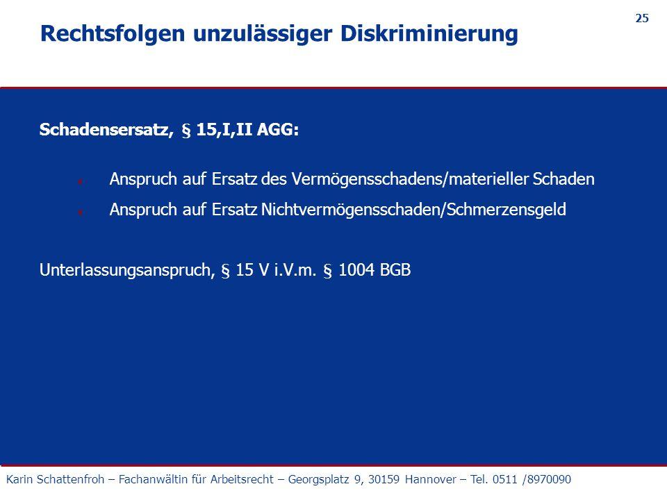 Karin Schattenfroh – Fachanwältin für Arbeitsrecht – Georgsplatz 9, 30159 Hannover – Tel. 0511 /8970090 25 Rechtsfolgen unzulässiger Diskriminierung S