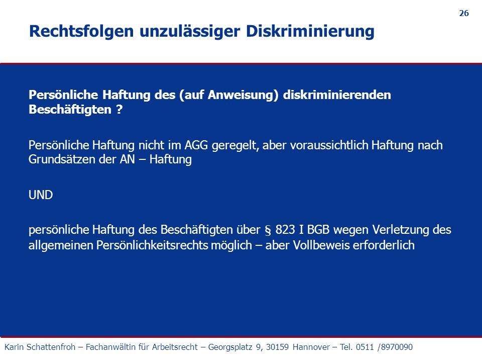 Karin Schattenfroh – Fachanwältin für Arbeitsrecht – Georgsplatz 9, 30159 Hannover – Tel. 0511 /8970090 26 Rechtsfolgen unzulässiger Diskriminierung P