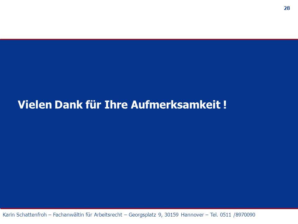 Karin Schattenfroh – Fachanwältin für Arbeitsrecht – Georgsplatz 9, 30159 Hannover – Tel. 0511 /8970090 28 Vielen Dank für Ihre Aufmerksamkeit !