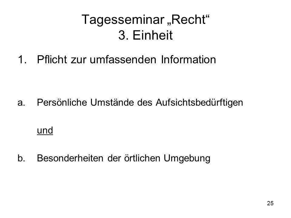 25 Tagesseminar Recht 3. Einheit 1. Pflicht zur umfassenden Information a.Persönliche Umstände des Aufsichtsbedürftigen und b.Besonderheiten der örtli