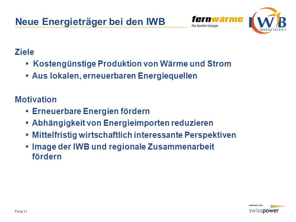 Folie 11 Neue Energieträger bei den IWB Ziele Kostengünstige Produktion von Wärme und Strom Aus lokalen, erneuerbaren Energiequellen Motivation Erneue