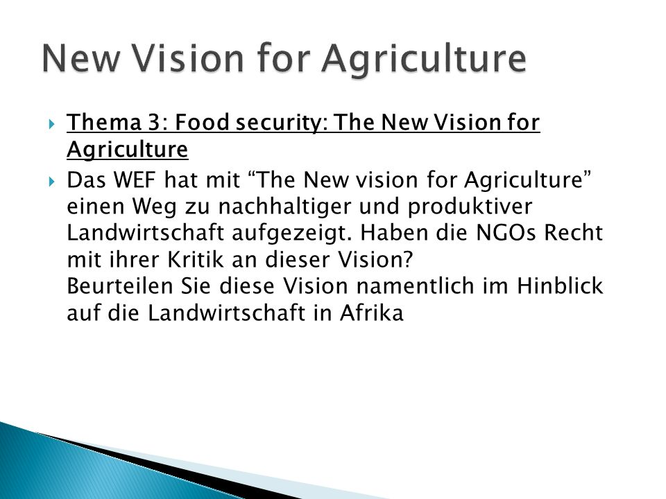 Thema 3: Food security: The New Vision for Agriculture Das WEF hat mit The New vision for Agriculture einen Weg zu nachhaltiger und produktiver Landwirtschaft aufgezeigt.