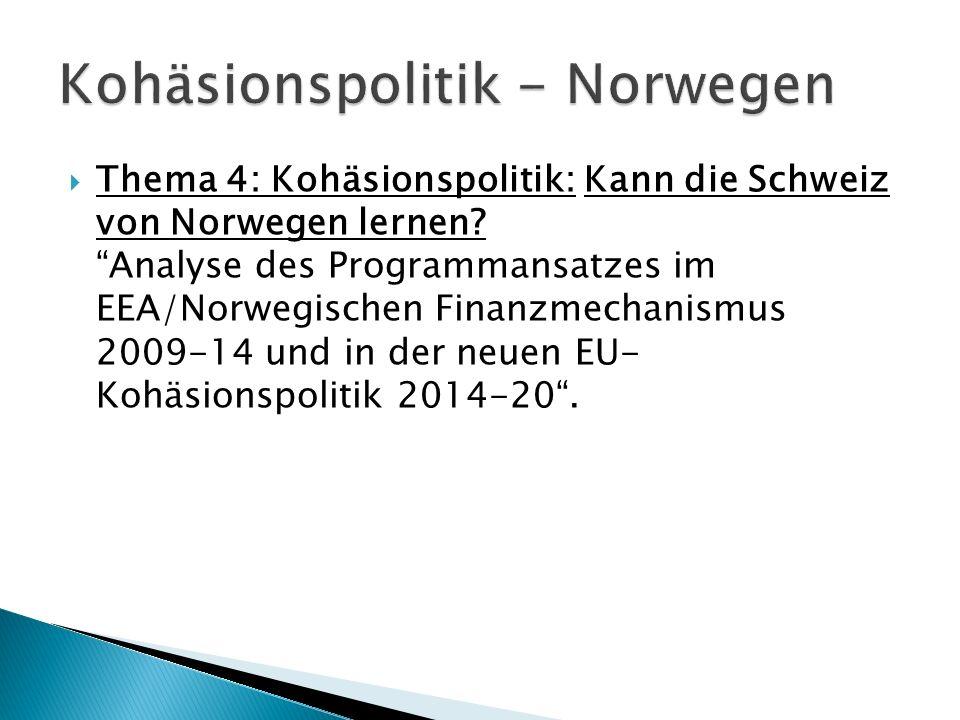 Thema 4: Kohäsionspolitik: Kann die Schweiz von Norwegen lernen?Analyse des Programmansatzes im EEA/Norwegischen Finanzmechanismus 2009-14 und in der neuen EU- Kohäsionspolitik 2014-20.