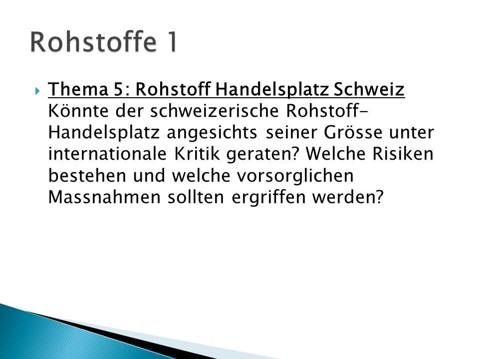 Thema 5: Rohstoff Handelsplatz Schweiz Könnte der schweizerische Rohstoff- Handelsplatz angesichts seiner Grösse unter internationale Kritik geraten.