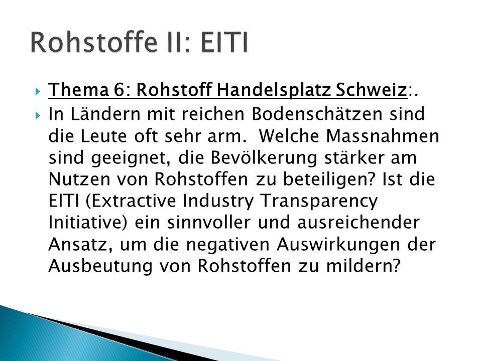 Thema 6: Rohstoff Handelsplatz Schweiz:. In Ländern mit reichen Bodenschätzen sind die Leute oft sehr arm. Welche Massnahmen sind geeignet, die Bevölk