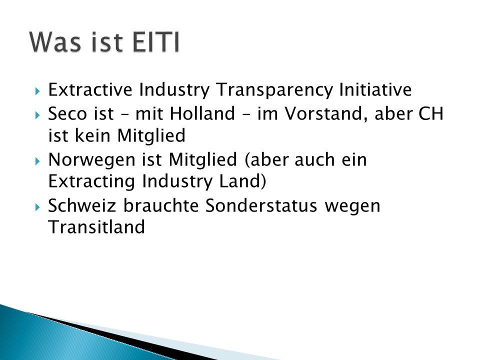 Extractive Industry Transparency Initiative Seco ist – mit Holland – im Vorstand, aber CH ist kein Mitglied Norwegen ist Mitglied (aber auch ein Extracting Industry Land) Schweiz brauchte Sonderstatus wegen Transitland