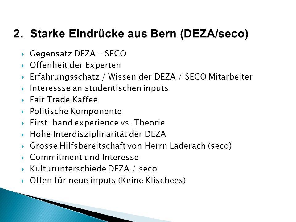 2.Starke Eindrücke aus Bern (DEZA/seco) Gegensatz DEZA – SECO Offenheit der Experten Erfahrungsschatz / Wissen der DEZA / SECO Mitarbeiter Interessse an studentischen inputs Fair Trade Kaffee Politische Komponente First-hand experience vs.