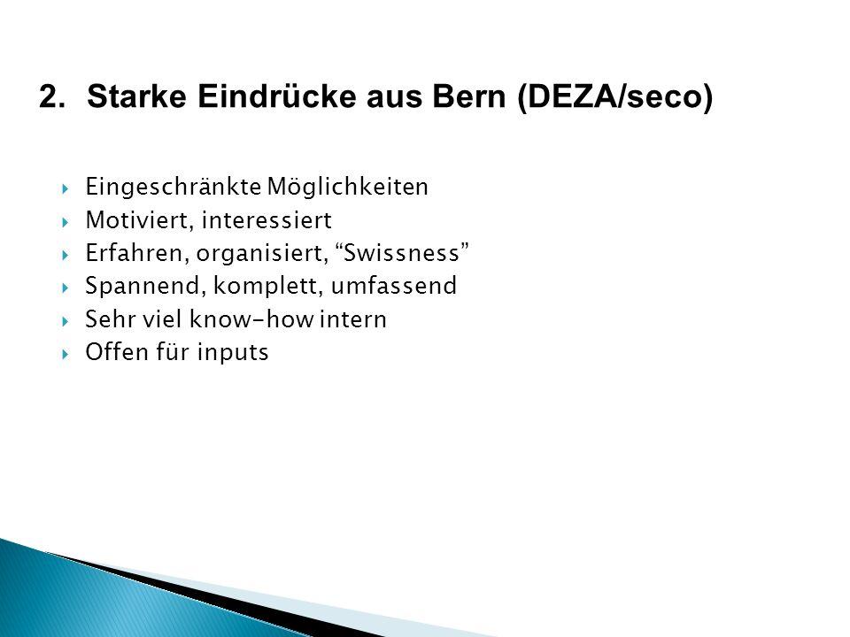 2.Starke Eindrücke aus Bern (DEZA/seco) Eingeschränkte Möglichkeiten Motiviert, interessiert Erfahren, organisiert, Swissness Spannend, komplett, umfassend Sehr viel know-how intern Offen für inputs