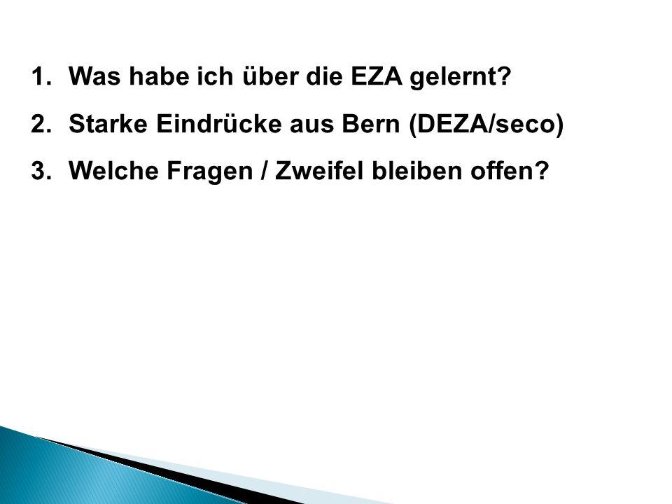 1.Was habe ich über die EZA gelernt? 2.Starke Eindrücke aus Bern (DEZA/seco) 3.Welche Fragen / Zweifel bleiben offen?
