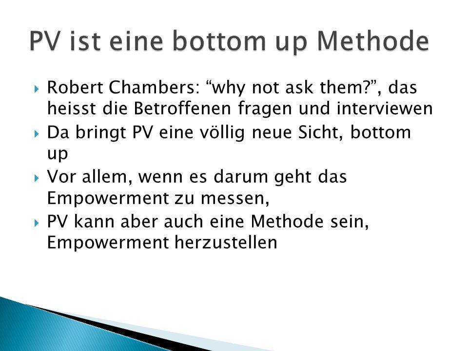 Robert Chambers: why not ask them?, das heisst die Betroffenen fragen und interviewen Da bringt PV eine völlig neue Sicht, bottom up Vor allem, wenn es darum geht das Empowerment zu messen, PV kann aber auch eine Methode sein, Empowerment herzustellen